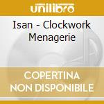 CLOCKWORK MENAGERIE                       cd musicale di ISAN