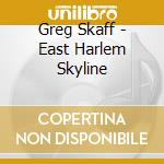 Greg Skaff - East Harlem Skyline cd musicale di GREG SKAFF