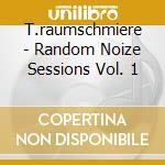 CD - RAUMSCHMIERE, T. - RANDOM NOIZE SESSION VOL.1 cd musicale di RAUMSCHMIERE, T.
