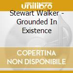 CD - STEWART WALKER - GROUNDED IN EXISTENCE cd musicale di STEWART WALKER