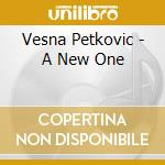 CD - PETKOVIC, VESNA - A NEW ONE cd musicale di PETKOVIC, VESNA