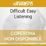 DIFFICULT EASY LISTENING                  cd musicale di Artisti Vari