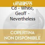 CD - WHITE, GEOFF - NEVERTHELESS cd musicale di WHITE, GEOFF