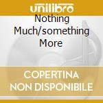 NOTHING MUCH/SOMETHING MORE cd musicale di Artisti Vari