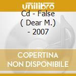 CD - FALSE ( DEAR M.) - 2007 cd musicale di FALSE ( DEAR M.)