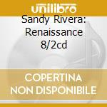 SANDY RIVERA: RENAISSANCE 8/2CD cd musicale di Sandy Rivera