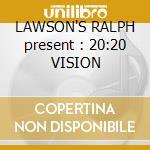 LAWSON'S RALPH present : 20:20 VISION cd musicale di ARTISTI VARI
