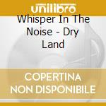 DRY LAND                                  cd musicale di WHISPER IN THE NOISE
