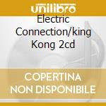 ELECTRIC CONNECTION/KING KONG 2CD cd musicale di PONTY JEAN-LUC