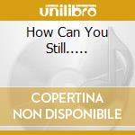 HOW CAN YOU STILL..... cd musicale di MALENTE