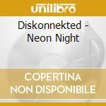 Diskonnekted - Neon Night cd musicale di DISKONNEKTED
