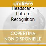 Headscan - Pattern Recognition cd musicale di HEADSCAN
