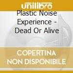 DEAD OR ALIVE                             cd musicale di PLASTIC NOISE EXPERI