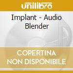 CD - IMPLANT - AUDIO BLENDER cd musicale di IMPLANT