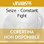 CONSTANT FIGHT                            cd musicale di SEIZE