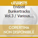 ENDZEIT BUNKERTRACKS VOL.3                cd musicale di Artisti Vari