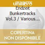 ENDZEIT BUNKERTRACKS VOL.3                cd musicale di Artisti Vari