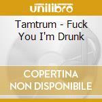 FUCK YOU I'M DRUNK                        cd musicale di TAMTRUM