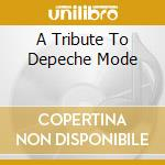 A TRIBUTE TO DEPECHE MODE                 cd musicale di Artisti Vari