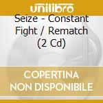 CONSTANT FIGHT/REMATCH                    cd musicale di SEIZE