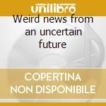 Weird news from an uncertain future cd musicale