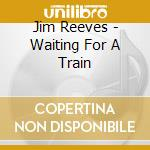 Waiting for a train cd musicale di Jim Reeves