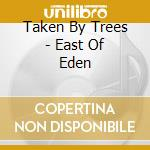 EAST OF EDEN                              cd musicale di TAKEN BY TREES