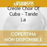 Creole Choir Of Cuba - Tande La cd musicale di CREOLE CHOIR OF CUBA