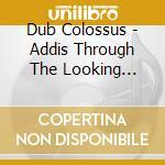 Dub Colossus - Addis Through The Looking Glass cd musicale di Colossus Dub