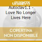 LOVE NO LONGER LIVES HERE                 cd musicale di AUTOCLAV 1.1
