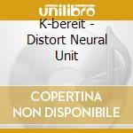 DISTORT NEURAL UNIT                       cd musicale di K-BEREIT
