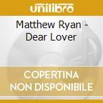 Dear lover cd musicale di Matthew Ryan