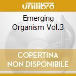 EMERGING ORGANISM VOL.3                   cd musicale di Artisti Vari