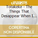THINGS THAT DESAPPEAR WHEN, THE           cd musicale di TOTAKEKE