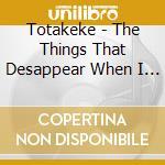 THINGS THAT DESAPPEAR WHEN, THE           cd musicale di TOTAKEKE