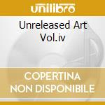 UNRELEASED ART VOL.IV                     cd musicale di PEPPER ART
