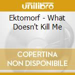 WHAT DOESN'T KILL ME cd musicale di EKTOMORF