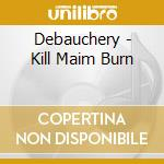 Kill maim burn cd musicale di DEBAUCHERY