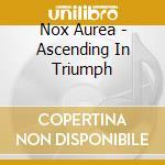 Nox Aurea - Ascending In Triumph cd musicale di Aurea Nox