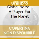 Global Noize - A Prayer For The Planet cd musicale di Noize Global