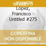 Untitled #275 cd musicale di Francisco Lopez