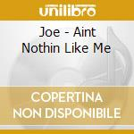 AIN'T NOTHING LIKE ME cd musicale di JOE