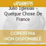 Iglesias, Julio - Quelque Chose De France cd musicale di Julio Iglesias