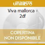 Viva mallorca - 2df cd musicale di Artisti Vari