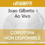 Joao Gilberto - Ao Vivo cd musicale di Joao Gilberto