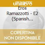 E2 - SPANISH VERSION cd musicale di RAMAZZOTTI EROS