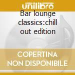 Bar lounge classics:chill out edition cd musicale di Artisti Vari