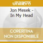 In my head cd musicale di Jon Mesek