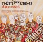 Donne cd musicale di NERI PER CASO