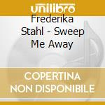 Sweep me away cd musicale di Fredrika Stahl